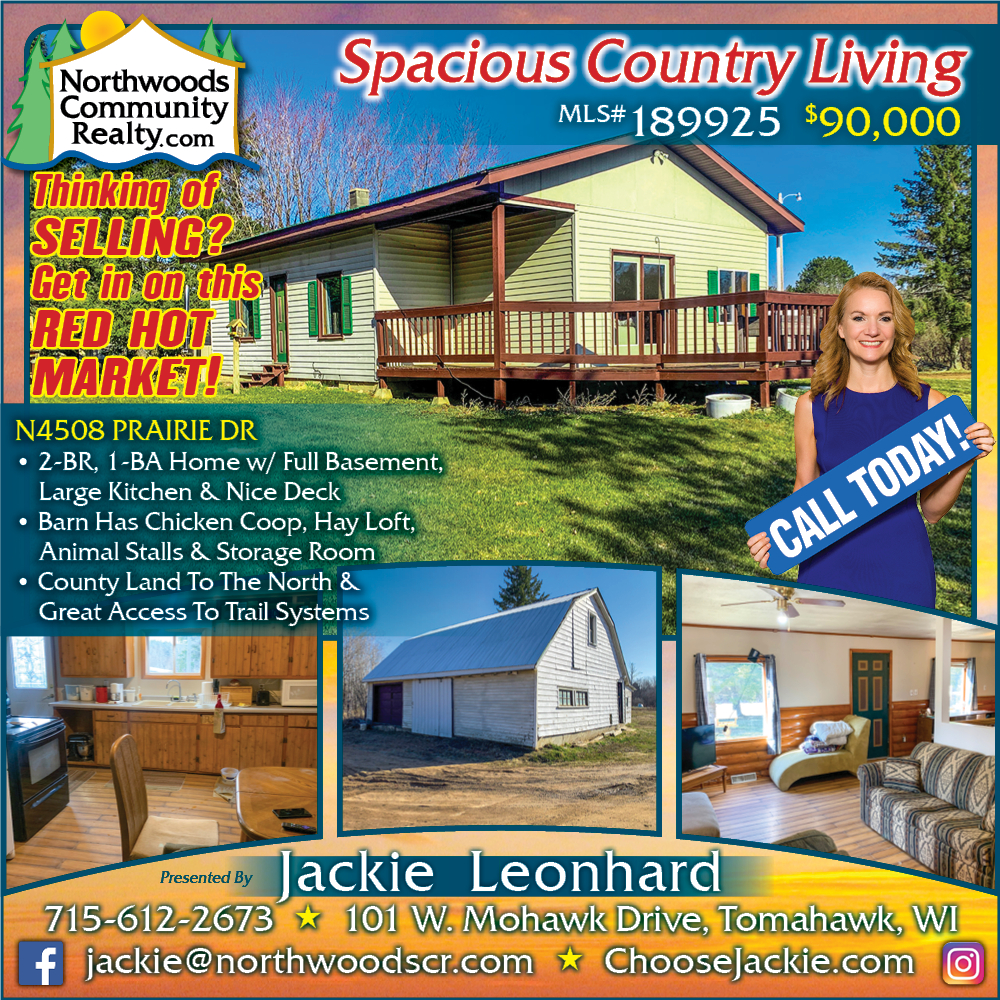 N4508 Prairie Drive - Call Jackie Leonhard for Lakefront homes, waterfront lots, lakeside cabins, off water houses, hunting land, commercial property, and all MLS listings for sale in Northern Wisconsin. Call Northwoods Community Realty for all your real estate needs. Whether you're a first time home buyer or you're looking for a vacation home from Lake Nokomis to Lake Minocqua, call Tomahawk's leading real estate office or visit NorthwoodsCommunityRealty.com.
