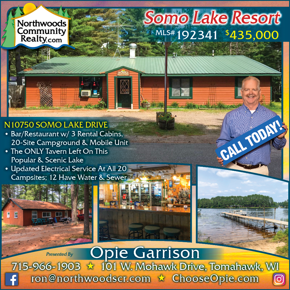 N10750 Somo Lake - Call Opie Garrison for Lakefront homes, waterfront lots, lakeside cabins, off water houses, hunting land, commercial property, and all MLS listings for sale in Northern Wisconsin. Call Northwoods Community Realty for all your real estate needs. Whether you're a first time home buyer or you're looking for a vacation home from Lake Nokomis to Lake Minocqua, call Tomahawk's leading real estate office or visit NorthwoodsCommunityRealty.com.