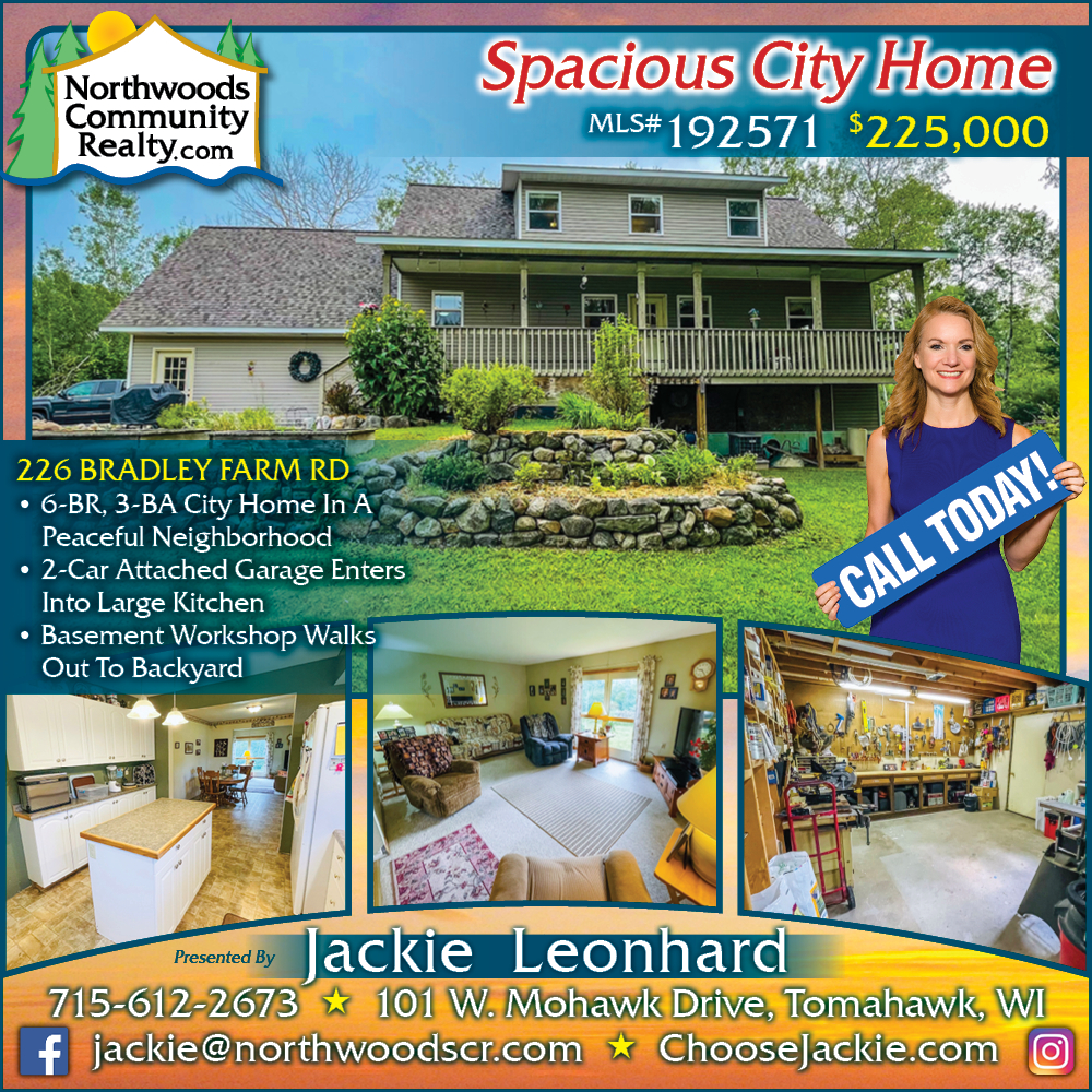 226 Bradley Farm Rd - Call Jackie Leonhard for Lakefront homes, waterfront lots, lakeside cabins, off water houses, hunting land, commercial property, and all MLS listings for sale in Northern Wisconsin. Call Northwoods Community Realty for all your real estate needs. Whether you're a first time home buyer or you're looking for a vacation home from Lake Nokomis to Lake Minocqua, call Tomahawk's leading real estate office or visit NorthwoodsCommunityRealty.com.