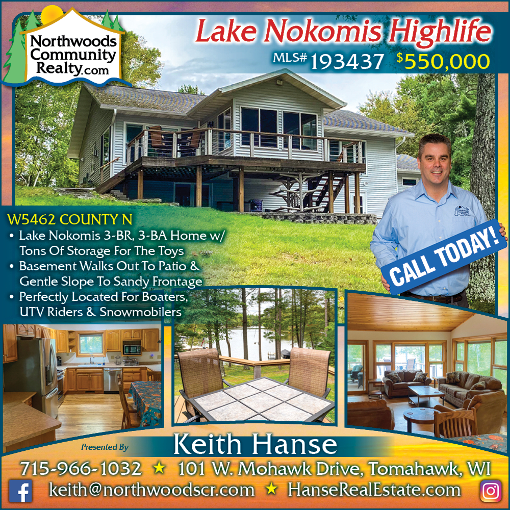 W5462 County N - Call Keith Hanse, REALTOR in Tomahawk Wisconsin. Lake Nokomis - Lakefront homes, waterfront lots, lakeside cabins, off water houses, hunting land, and commercial property for sale in Northern Wisconsin. Call Northwoods Community Realty for all your real estate needs. Whether you're a first time home buyer or you're looking for a vacation home, call Tomahawk's leading real estate office.